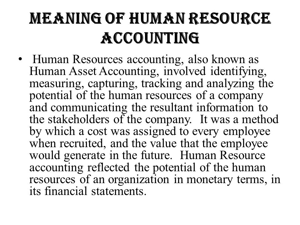 Meaning of human resource accounting Human Resources accounting, also known as Human Asset Accounting, involved identifying, measuring, capturing, tra