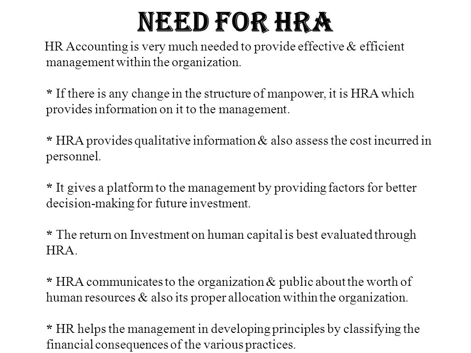 Need for hra HR Accounting is very much needed to provide effective & efficient management within the organization. * If there is any change in the st