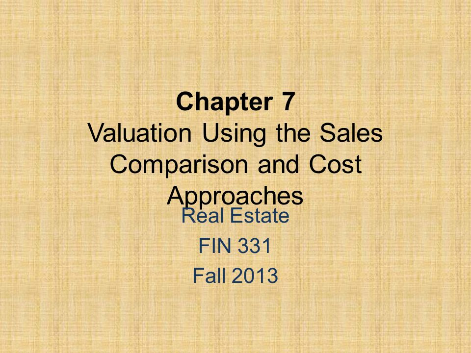 Chapter 7 Valuation Using the Sales Comparison and Cost Approaches Real Estate FIN 331 Fall 2013