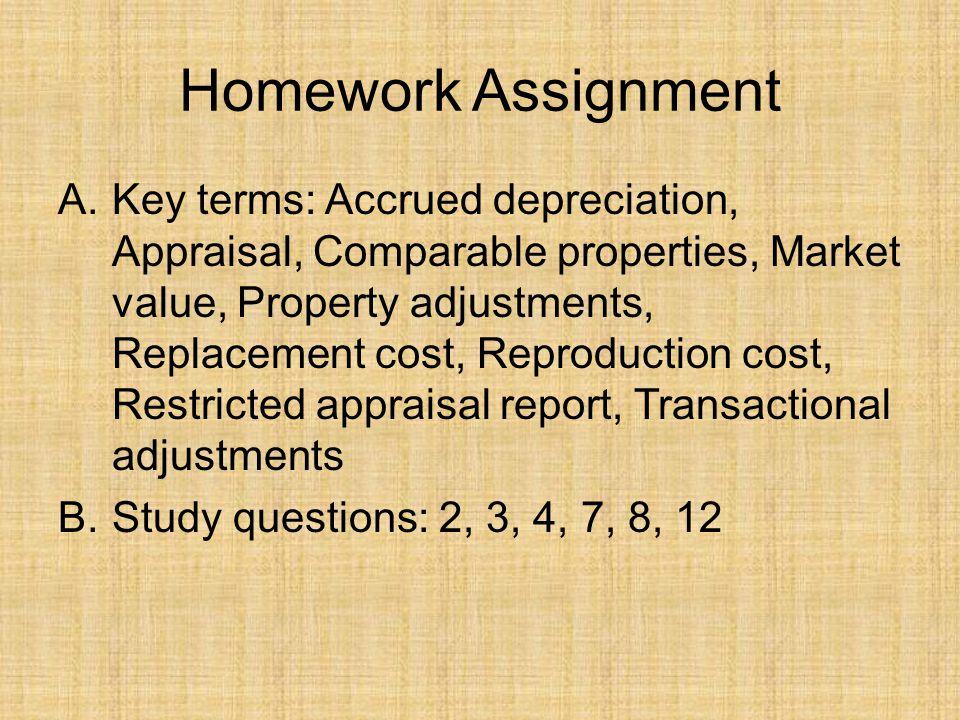 Homework Assignment A.Key terms: Accrued depreciation, Appraisal, Comparable properties, Market value, Property adjustments, Replacement cost, Reprodu
