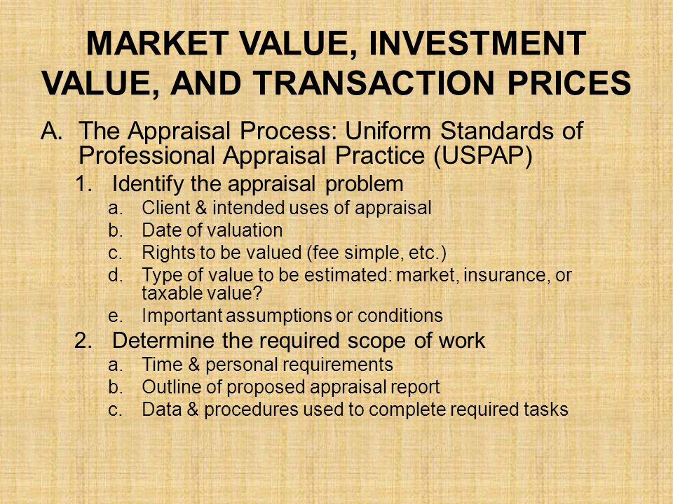 MARKET VALUE, INVESTMENT VALUE, AND TRANSACTION PRICES 4.Perform data analysis a.Market analysis: Effects of demand & supply b.Highest & best use; use which is legally/physically/financially permissible c.Highest & best use as though vacant: considers any possible use d.Highest & best use as improved: must consider any cost of demolition 5.Determine value of land: Important to value separately from improvements 6.Apply 3 Approaches to Valuation a.Sales comparison approach b.Cost approach c.Income approach