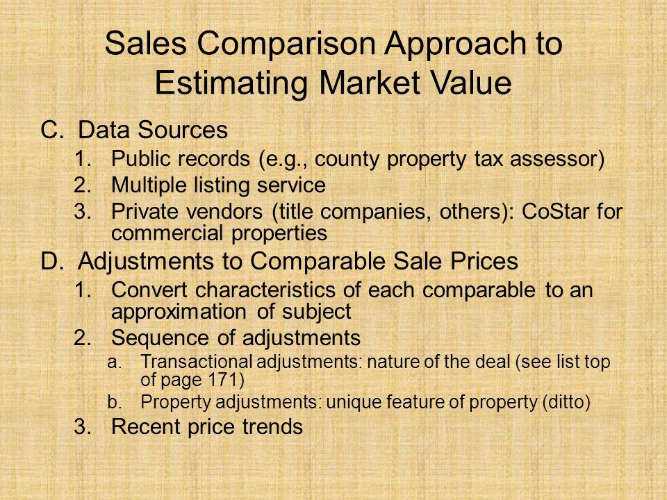Sales Comparison Approach to Estimating Market Value C.Data Sources 1.Public records (e.g., county property tax assessor) 2.Multiple listing service 3