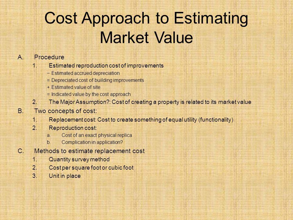 Cost Approach to Estimating Market Value A.Procedure 1.Estimated reproduction cost of improvements Estimated accrued depreciation = Depreciated cost o