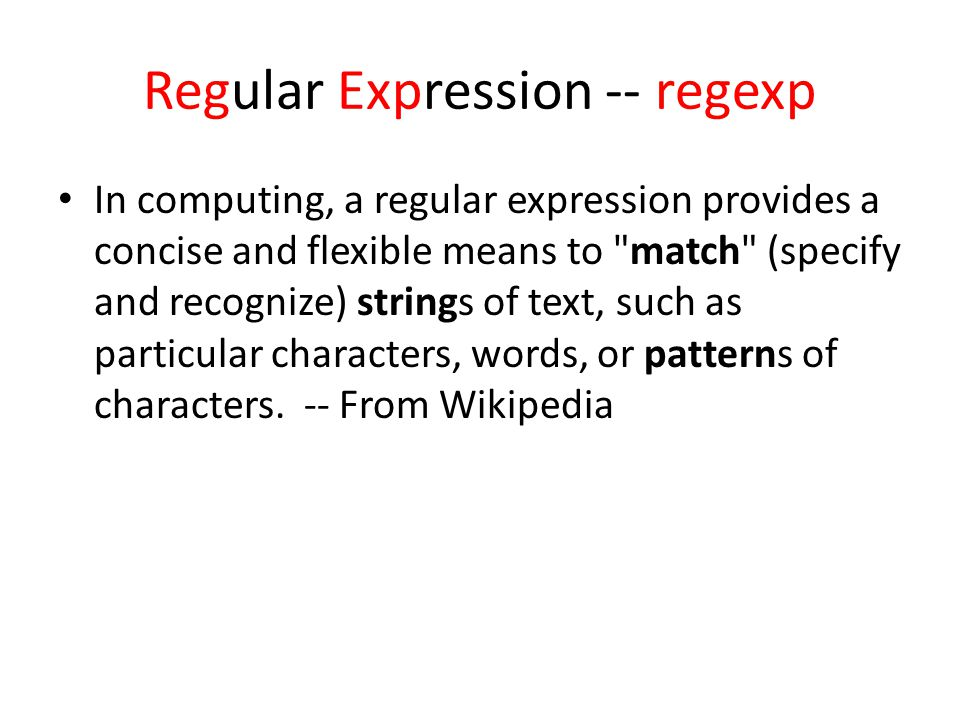 Regular Expression -- regexp In computing, a regular expression provides a concise and flexible means to match (specify and recognize) strings of text, such as particular characters, words, or patterns of characters.