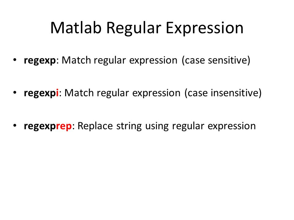 Matlab Regular Expression regexp: Match regular expression (case sensitive) regexpi: Match regular expression (case insensitive) regexprep: Replace string using regular expression