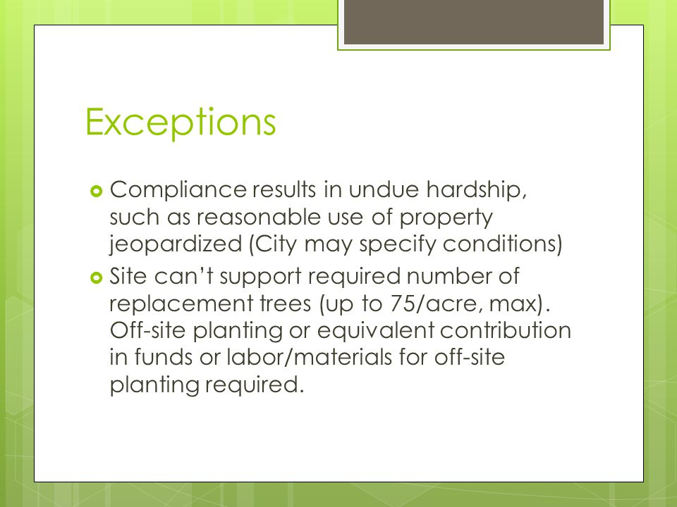 Exceptions Compliance results in undue hardship, such as reasonable use of property jeopardized (City may specify conditions) Site cant support required number of replacement trees (up to 75/acre, max).