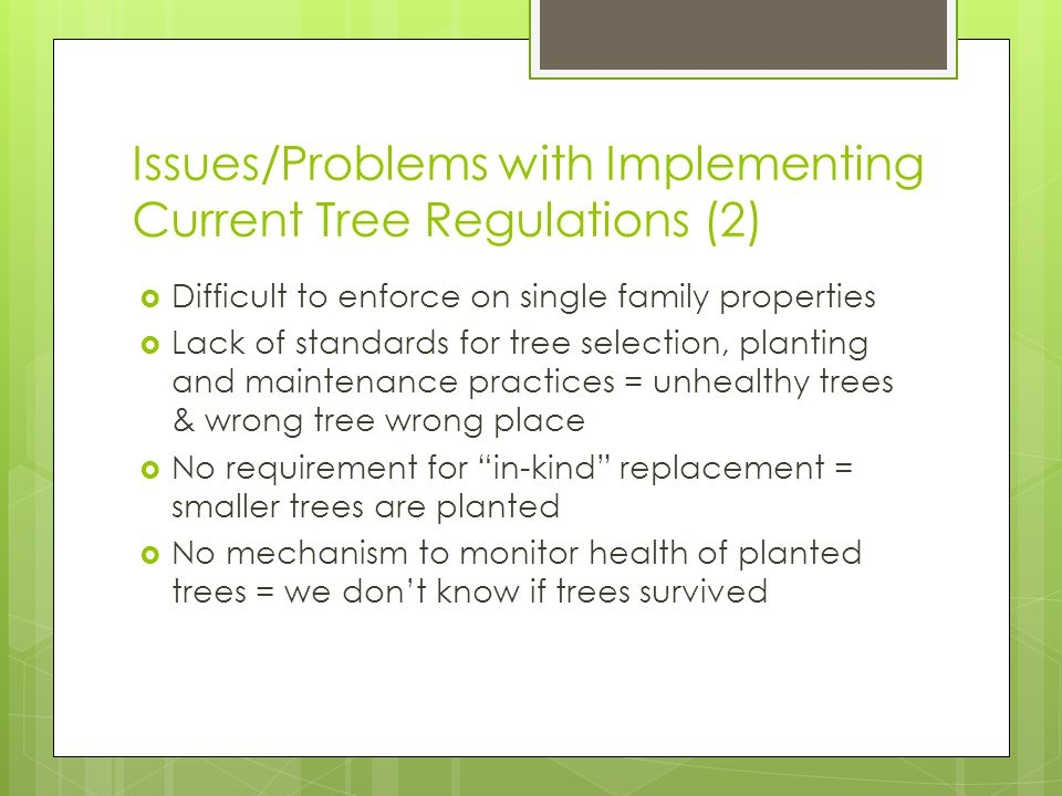 Issues/Problems with Implementing Current Tree Regulations (2) Difficult to enforce on single family properties Lack of standards for tree selection, planting and maintenance practices = unhealthy trees & wrong tree wrong place No requirement for in-kind replacement = smaller trees are planted No mechanism to monitor health of planted trees = we dont know if trees survived