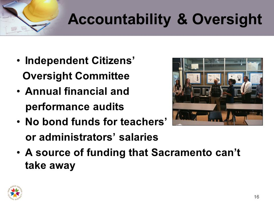16 Accountability & Oversight Independent Citizens Oversight Committee Annual financial and performance audits No bond funds for teachers or administrators salaries A source of funding that Sacramento cant take away