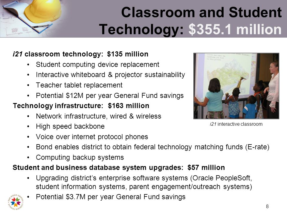 8 Classroom and Student Technology: $355.1 million i21 classroom technology: $135 million Student computing device replacement Interactive whiteboard & projector sustainability Teacher tablet replacement Potential $12M per year General Fund savings Technology infrastructure: $163 million Network infrastructure, wired & wireless High speed backbone Voice over internet protocol phones Bond enables district to obtain federal technology matching funds (E-rate) Computing backup systems Student and business database system upgrades: $57 million Upgrading districts enterprise software systems (Oracle PeopleSoft, student information systems, parent engagement/outreach systems) Potential $3.7M per year General Fund savings i21 interactive classroom