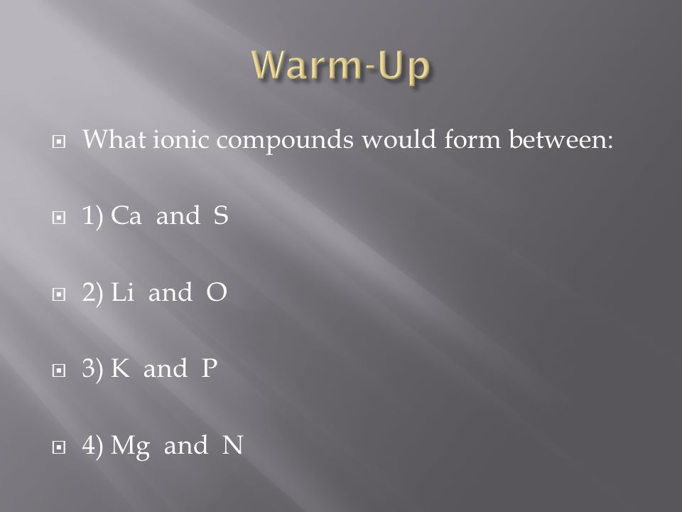 What ionic compounds would form between: 1) Ca and S 2) Li and O 3) K and P 4) Mg and N
