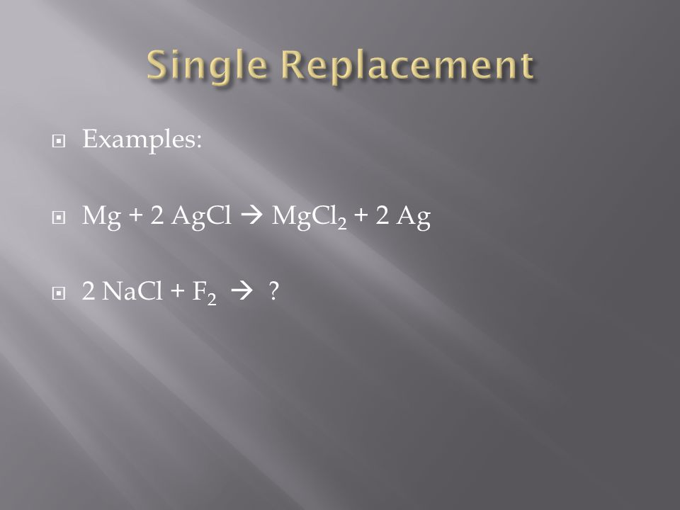 Examples: Mg + 2 AgCl MgCl 2 + 2 Ag 2 NaCl + F 2