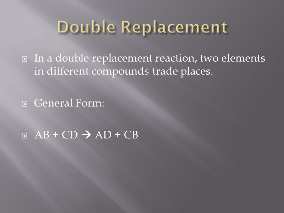 In a double replacement reaction, two elements in different compounds trade places. General Form: AB + CD AD + CB