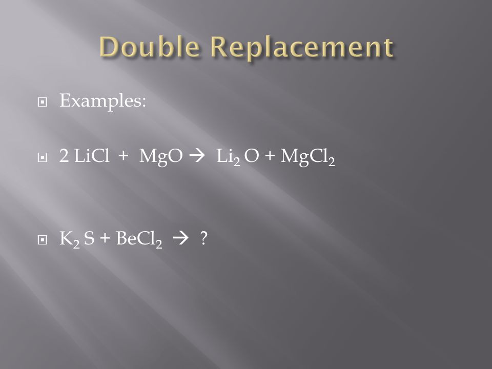 Examples: 2 LiCl + MgO Li 2 O + MgCl 2 K 2 S + BeCl 2