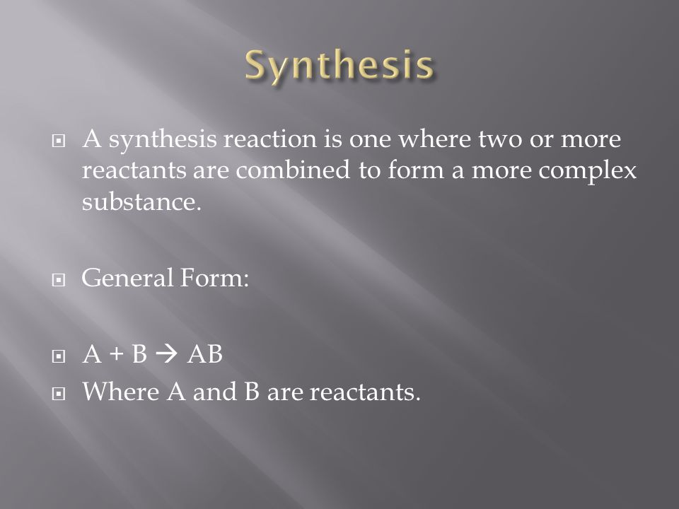 A synthesis reaction is one where two or more reactants are combined to form a more complex substance. General Form: A + B AB Where A and B are reacta