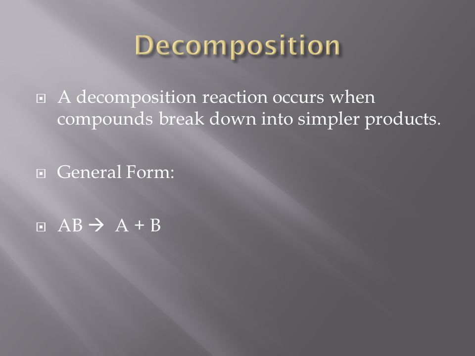 A decomposition reaction occurs when compounds break down into simpler products. General Form: AB A + B