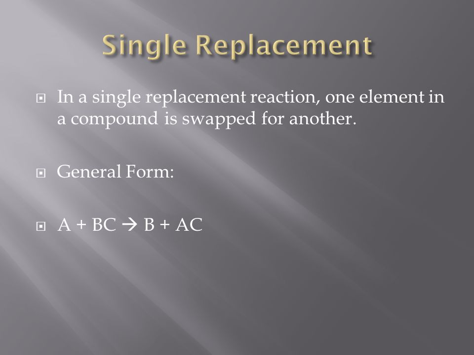 In a single replacement reaction, one element in a compound is swapped for another. General Form: A + BC B + AC