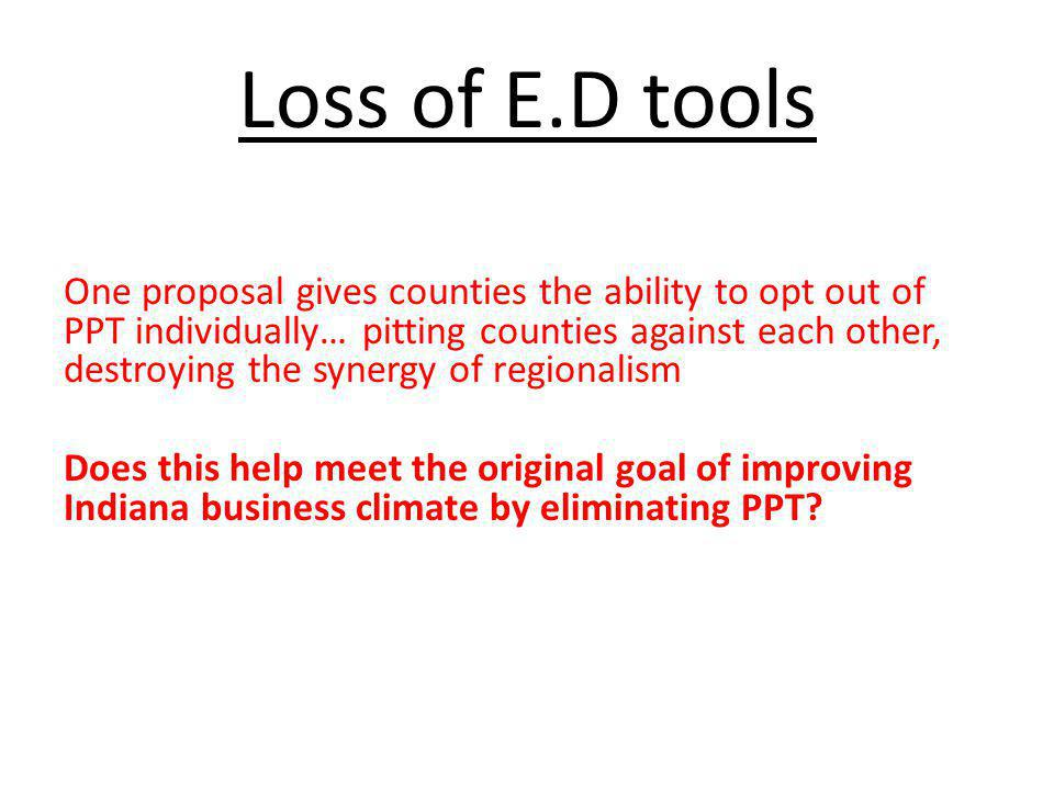 Loss of E.D tools One proposal gives counties the ability to opt out of PPT individually… pitting counties against each other, destroying the synergy of regionalism Does this help meet the original goal of improving Indiana business climate by eliminating PPT?