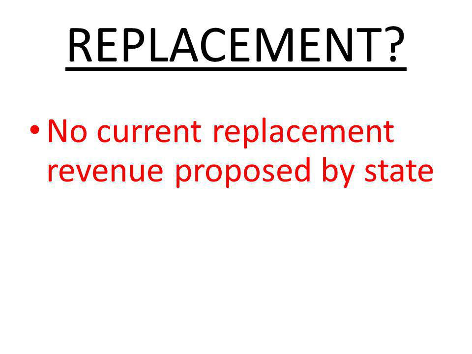 REPLACEMENT? No current replacement revenue proposed by state
