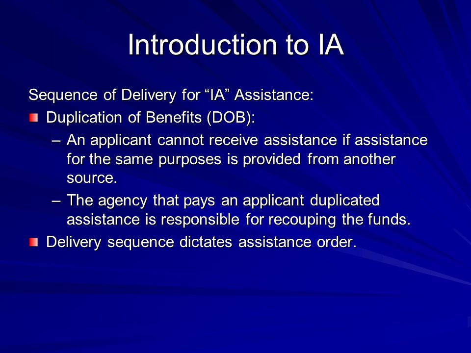 Introduction to IA Sequence of Delivery for IA Assistance: Duplication of Benefits (DOB): –An applicant cannot receive assistance if assistance for the same purposes is provided from another source.