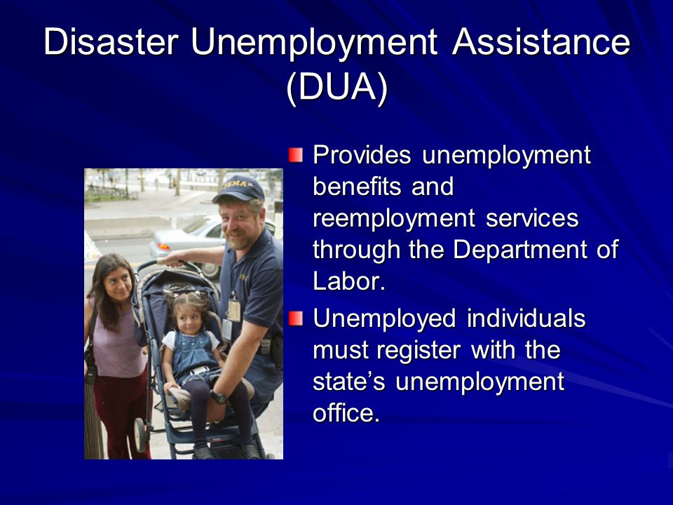 Disaster Unemployment Assistance (DUA) Provides unemployment benefits and reemployment services through the Department of Labor.