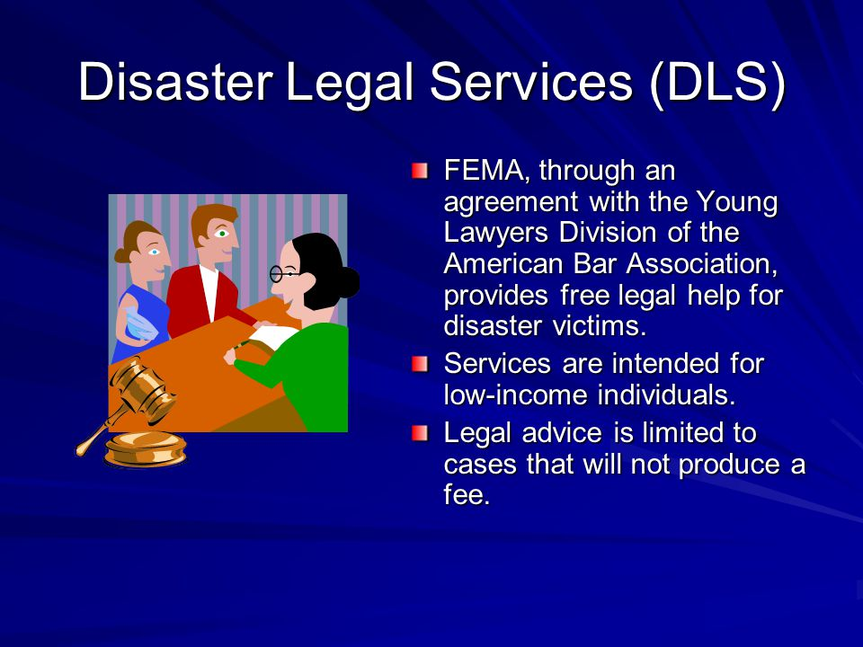 Disaster Legal Services (DLS) FEMA, through an agreement with the Young Lawyers Division of the American Bar Association, provides free legal help for disaster victims.