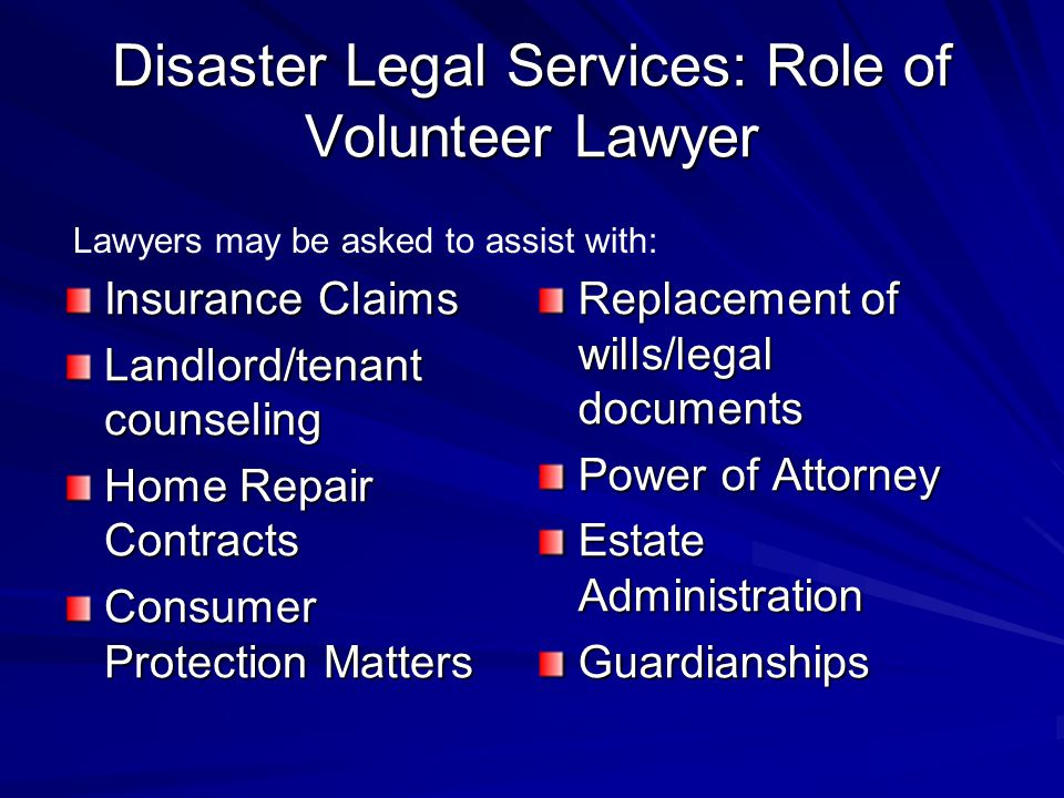 Disaster Legal Services: Role of Volunteer Lawyer Insurance Claims Landlord/tenant counseling Home Repair Contracts Consumer Protection Matters Replacement of wills/legal documents Power of Attorney Estate Administration Guardianships Lawyers may be asked to assist with: