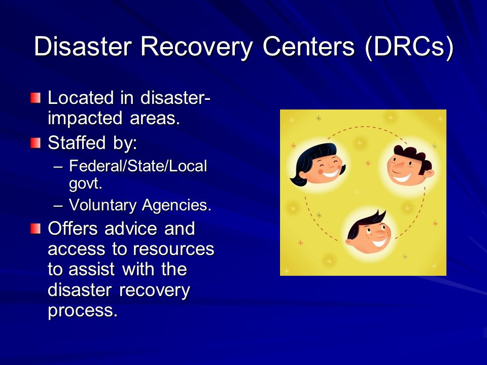 Disaster Recovery Centers (DRCs) Located in disaster- impacted areas.