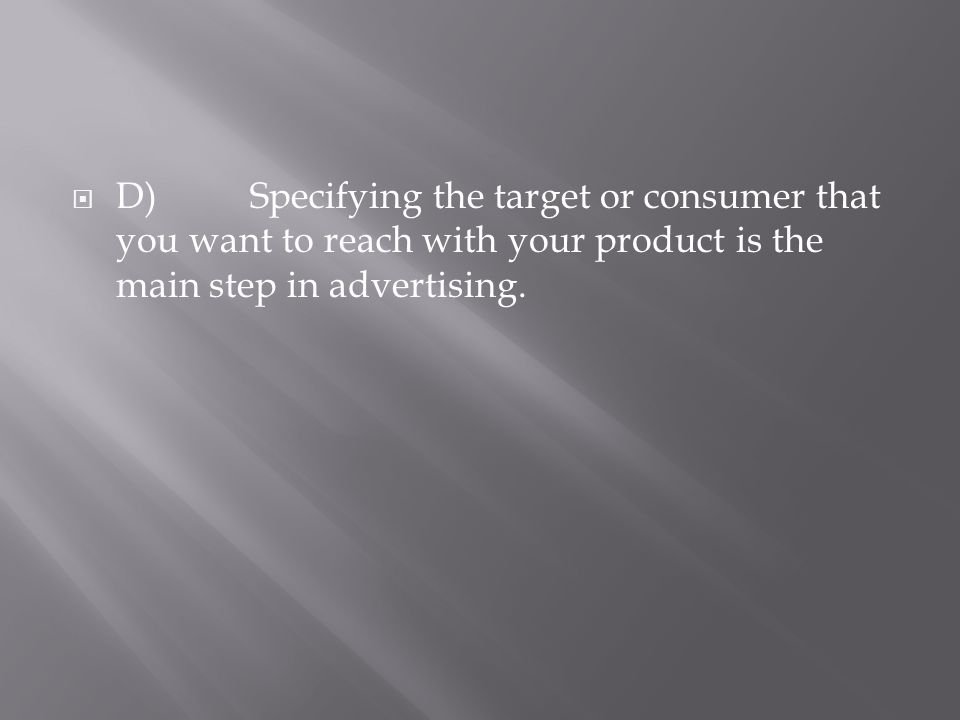 D)Specifying the target or consumer that you want to reach with your product is the main step in advertising.