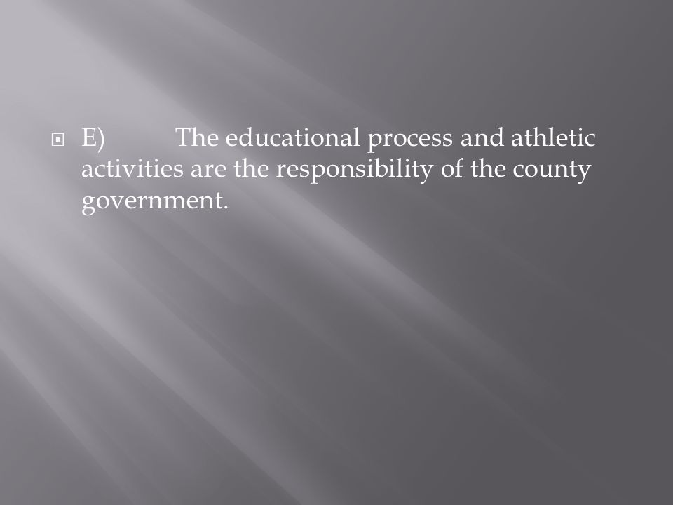 E)The educational process and athletic activities are the responsibility of the county government.