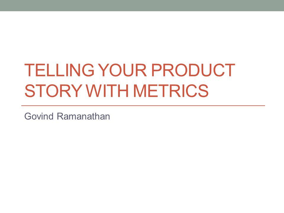 TELLING YOUR PRODUCT STORY WITH METRICS Govind Ramanathan
