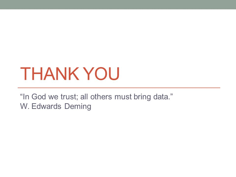 THANK YOU In God we trust; all others must bring data. W. Edwards Deming