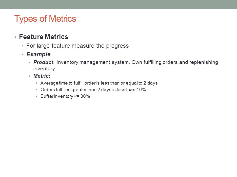 Types of Metrics Feature Metrics For large feature measure the progress Example Product: Inventory management system.