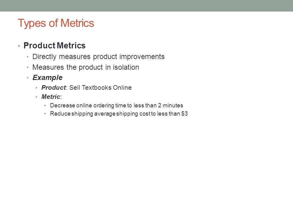 Types of Metrics Product Metrics Directly measures product improvements Measures the product in isolation Example Product: Sell Textbooks Online Metric: Decrease online ordering time to less than 2 minutes Reduce shipping average shipping cost to less than $3