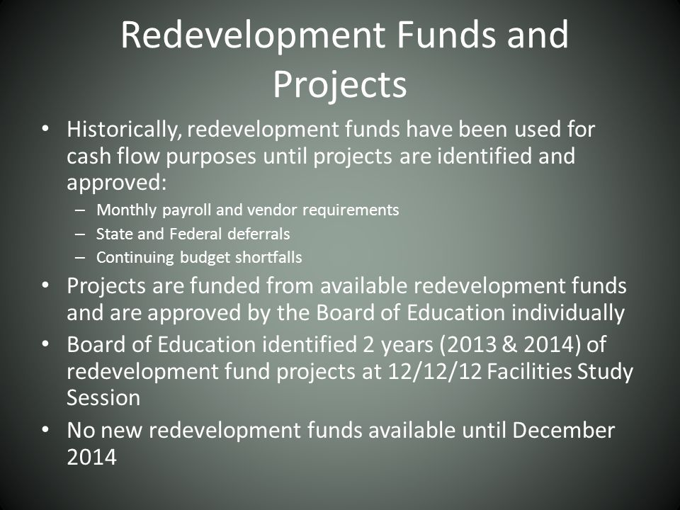 Redevelopment Funds and Projects Historically, redevelopment funds have been used for cash flow purposes until projects are identified and approved: – Monthly payroll and vendor requirements – State and Federal deferrals – Continuing budget shortfalls Projects are funded from available redevelopment funds and are approved by the Board of Education individually Board of Education identified 2 years (2013 & 2014) of redevelopment fund projects at 12/12/12 Facilities Study Session No new redevelopment funds available until December 2014