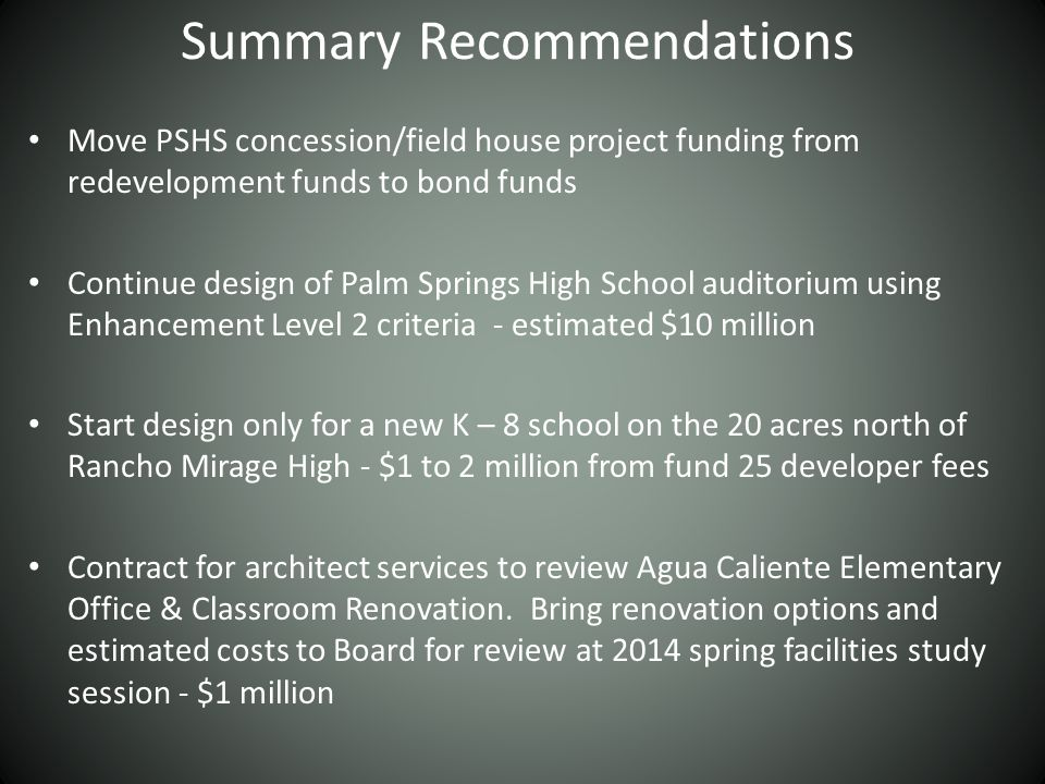 Summary Recommendations Move PSHS concession/field house project funding from redevelopment funds to bond funds Continue design of Palm Springs High School auditorium using Enhancement Level 2 criteria - estimated $10 million Start design only for a new K – 8 school on the 20 acres north of Rancho Mirage High - $1 to 2 million from fund 25 developer fees Contract for architect services to review Agua Caliente Elementary Office & Classroom Renovation.