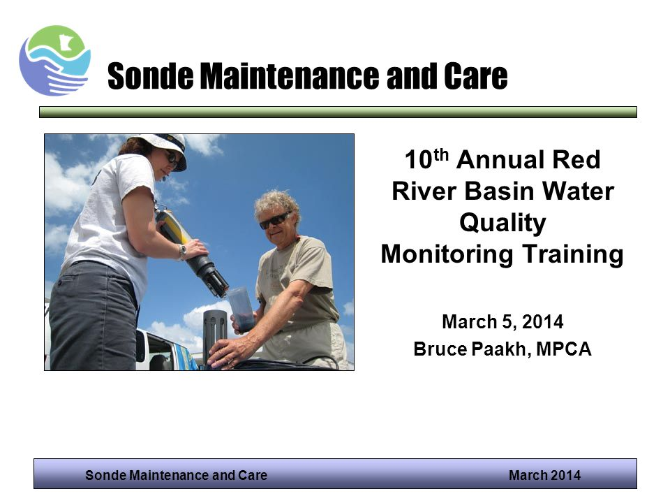 Sonde Maintenance and Care March 2014 Sonde Maintenance and Care 10 th Annual Red River Basin Water Quality Monitoring Training March 5, 2014 Bruce Pa