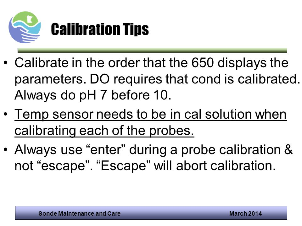 Sonde Maintenance and Care March 2014 Calibration Tips Calibrate in the order that the 650 displays the parameters. DO requires that cond is calibrate