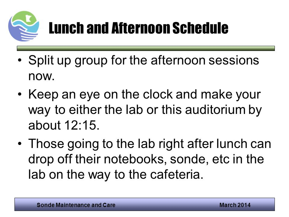 Sonde Maintenance and Care March 2014 Lunch and Afternoon Schedule Split up group for the afternoon sessions now. Keep an eye on the clock and make yo