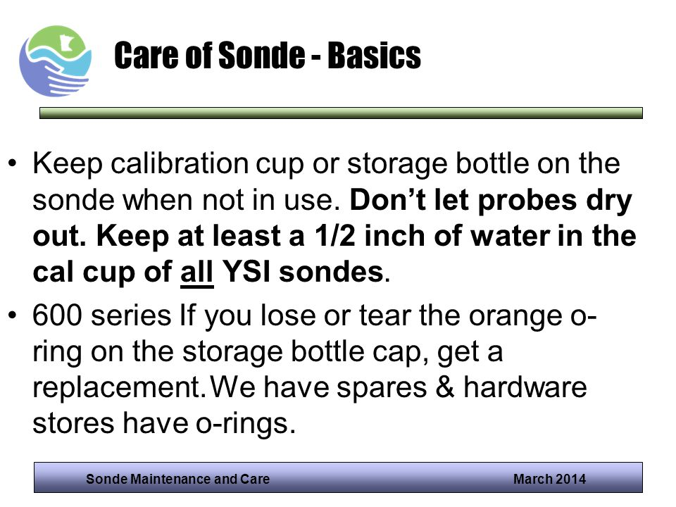 Sonde Maintenance and Care March 2014 Care of Sonde - Basics Keep calibration cup or storage bottle on the sonde when not in use. Dont let probes dry