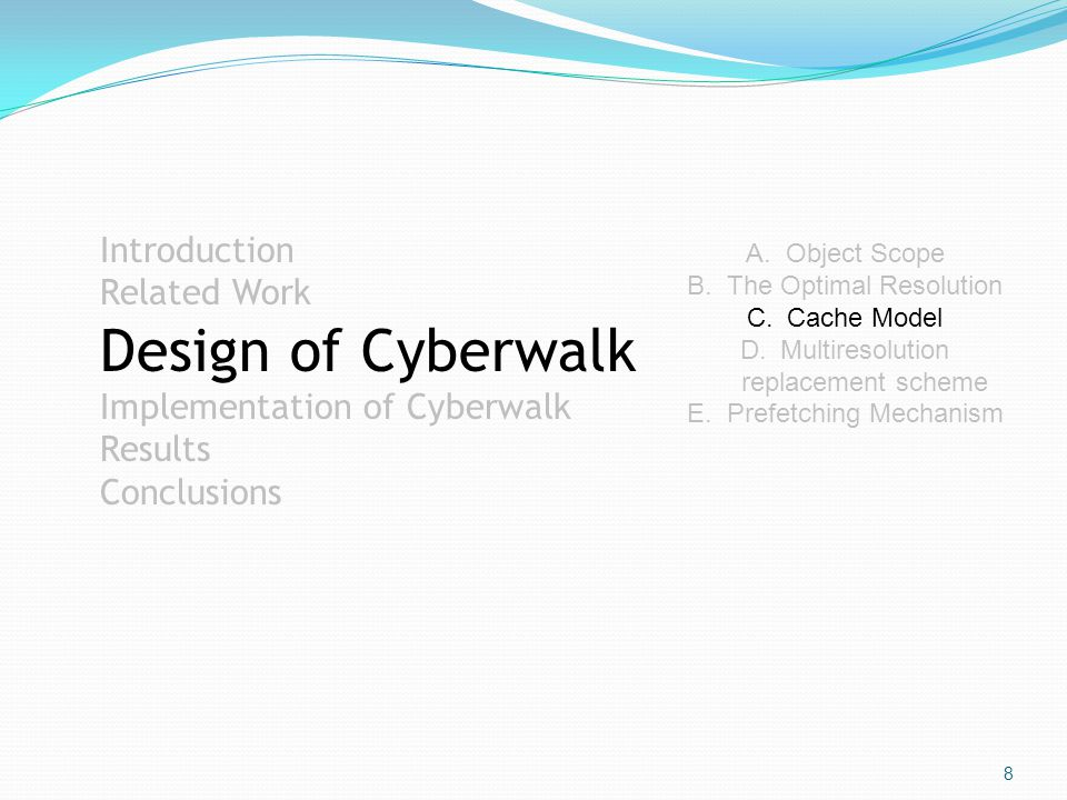 8 Introduction Related Work Design of Cyberwalk Implementation of Cyberwalk Results Conclusions A.Object Scope B.The Optimal Resolution C.Cache Model D.Multiresolution replacement scheme E.Prefetching Mechanism