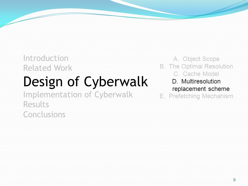 9 Introduction Related Work Design of Cyberwalk Implementation of Cyberwalk Results Conclusions A.Object Scope B.The Optimal Resolution C.Cache Model D.Multiresolution replacement scheme E.Prefetching Mechanism