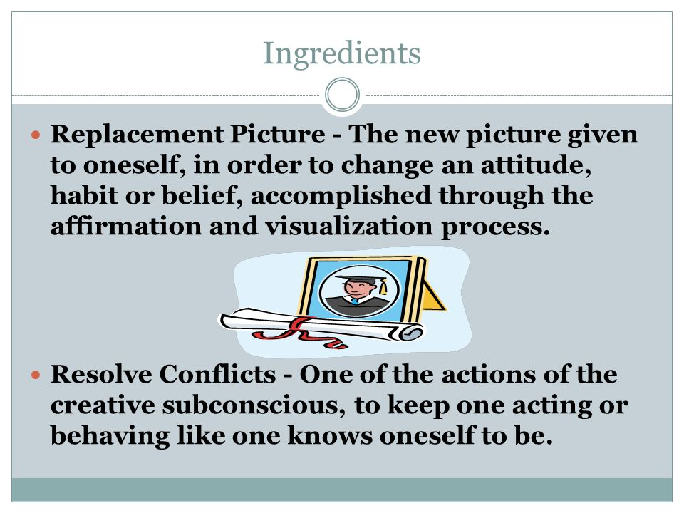 Ingredients Replacement Picture - The new picture given to oneself, in order to change an attitude, habit or belief, accomplished through the affirmation and visualization process.