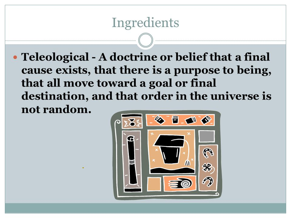 Ingredients Teleological - A doctrine or belief that a final cause exists, that there is a purpose to being, that all move toward a goal or final destination, and that order in the universe is not random.