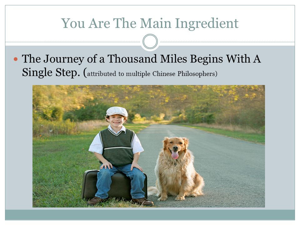 You Are The Main Ingredient The Journey of a Thousand Miles Begins With A Single Step.