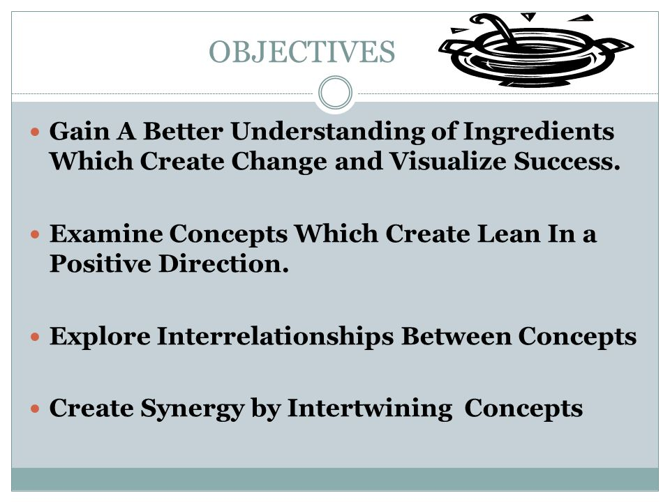 OBJECTIVES Gain A Better Understanding of Ingredients Which Create Change and Visualize Success.