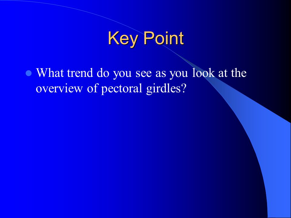 Key Point What trend do you see as you look at the overview of pectoral girdles?