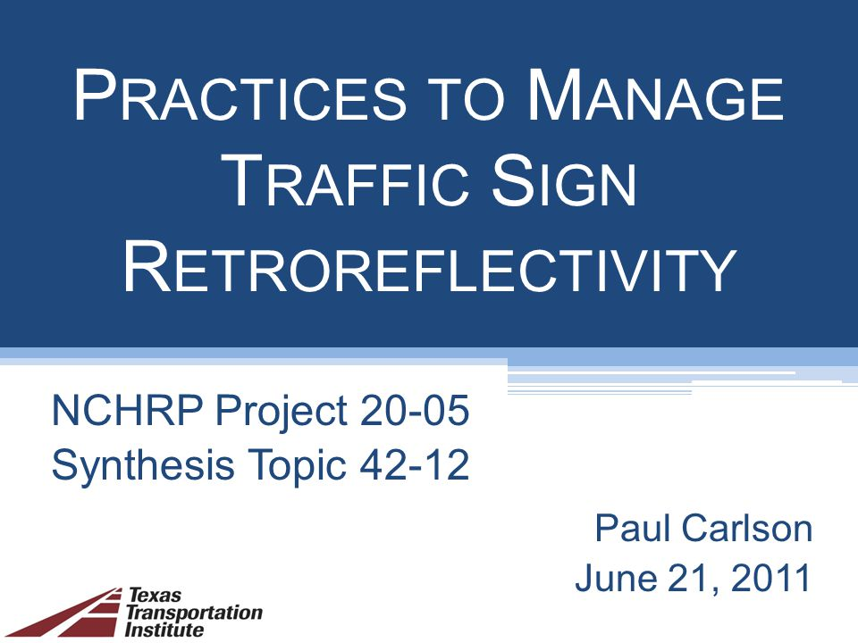 P RACTICES TO M ANAGE T RAFFIC S IGN R ETROREFLECTIVITY NCHRP Project Synthesis Topic Paul Carlson June 21, 2011