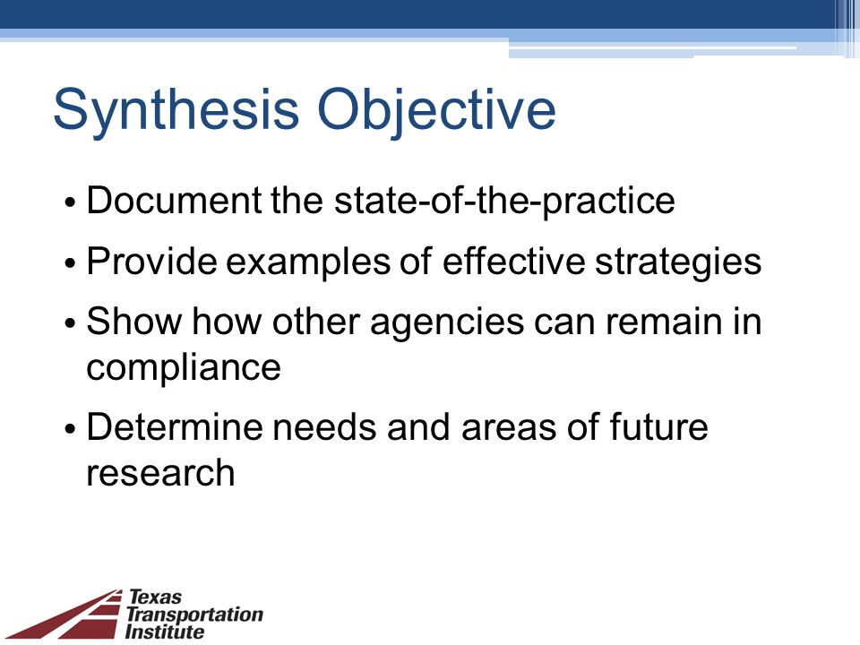 Synthesis Objective Document the state-of-the-practice Provide examples of effective strategies Show how other agencies can remain in compliance Determine needs and areas of future research