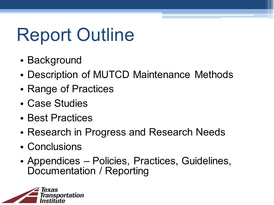 Report Outline Background Description of MUTCD Maintenance Methods Range of Practices Case Studies Best Practices Research in Progress and Research Needs Conclusions Appendices – Policies, Practices, Guidelines, Documentation / Reporting