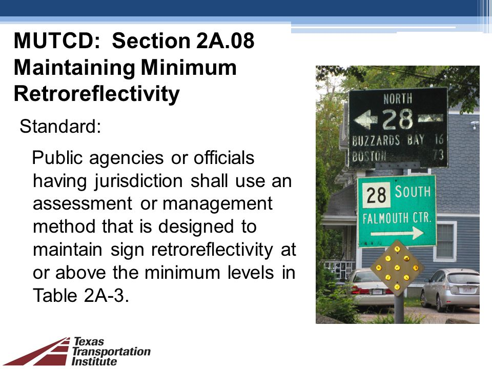 MUTCD: Section 2A.08 Maintaining Minimum Retroreflectivity Standard: Public agencies or officials having jurisdiction shall use an assessment or management method that is designed to maintain sign retroreflectivity at or above the minimum levels in Table 2A-3.
